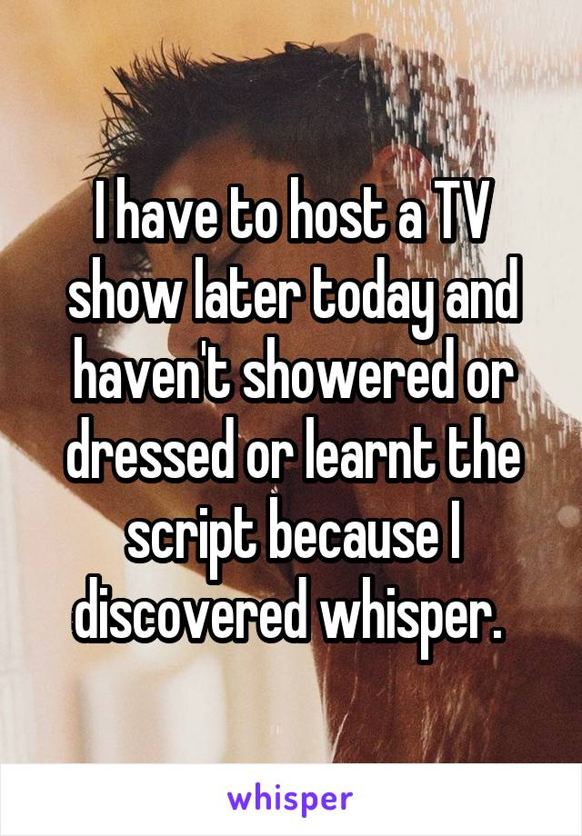 I have to host a TV show later today and haven't showered or dressed or learnt the script because I discovered whisper.