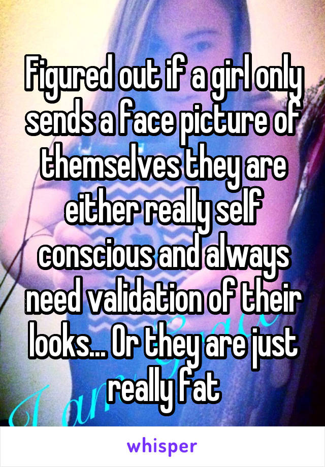 Figured out if a girl only sends a face picture of themselves they are either really self conscious and always need validation of their looks... Or they are just really fat
