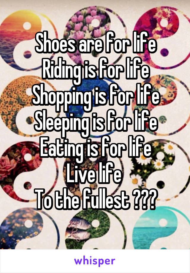 Shoes are for life Riding is for life Shopping is for life Sleeping is for life Eating is for life Live life  To the fullest 😍❤️