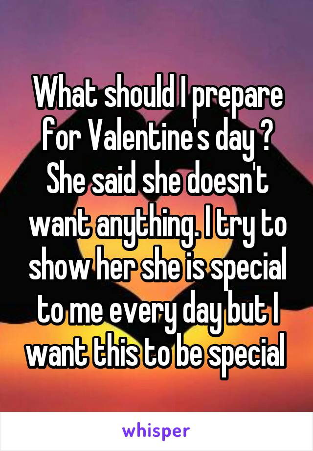 What should I prepare for Valentine's day ? She said she doesn't want anything. I try to show her she is special to me every day but I want this to be special