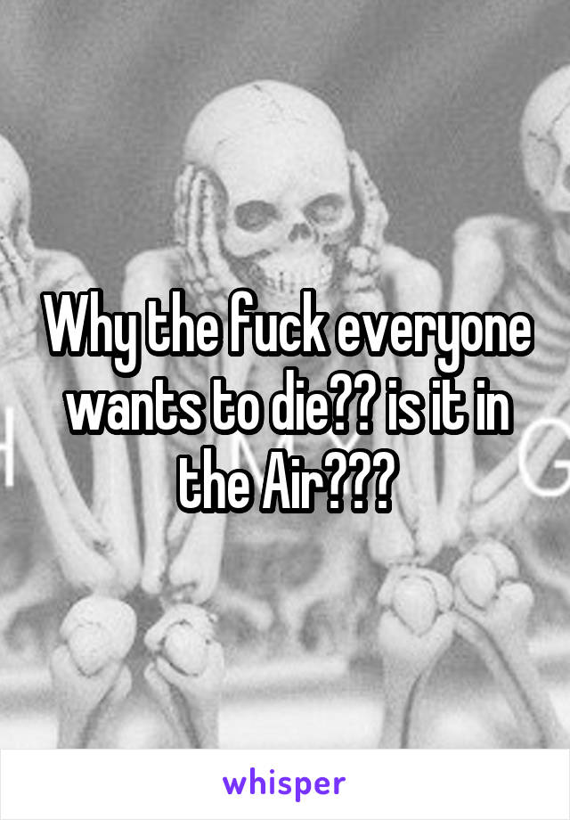Why the fuck everyone wants to die?? is it in the Air???