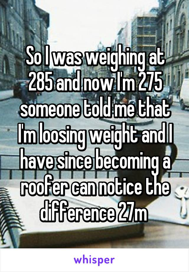 So I was weighing at 285 and now I'm 275 someone told me that I'm loosing weight and I have since becoming a roofer can notice the difference 27m