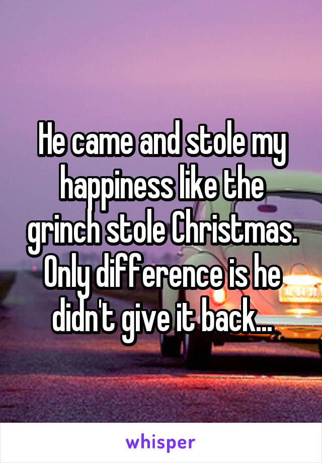 He came and stole my happiness like the grinch stole Christmas. Only difference is he didn't give it back...