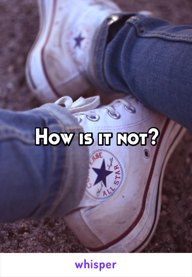 How is it not?