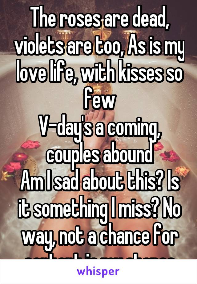 The roses are dead, violets are too, As is my love life, with kisses so few V-day's a coming, couples abound Am I sad about this? Is it something I miss? No way, not a chance for content is my stance