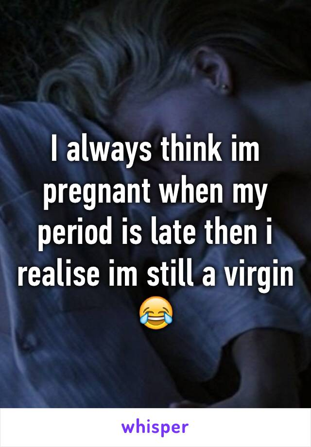 I always think im pregnant when my period is late then i realise im still a virgin 😂