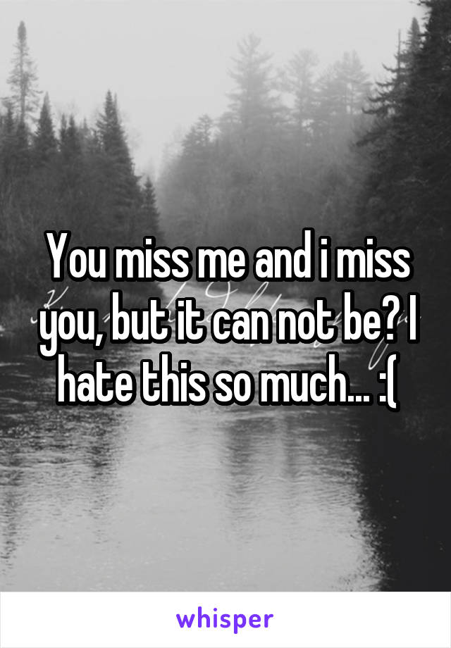 You miss me and i miss you, but it can not be? I hate this so much... :(