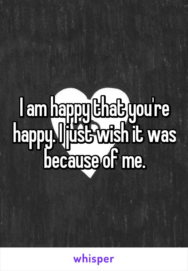 I am happy that you're happy. I just wish it was because of me.