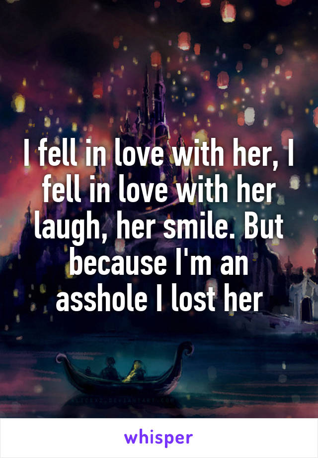 I fell in love with her, I fell in love with her laugh, her smile. But because I'm an asshole I lost her