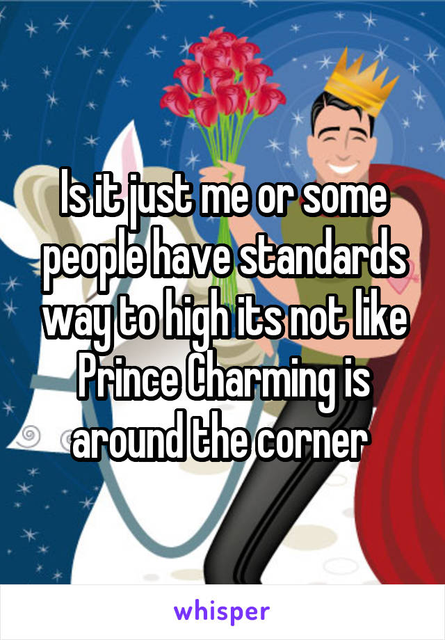 Is it just me or some people have standards way to high its not like Prince Charming is around the corner