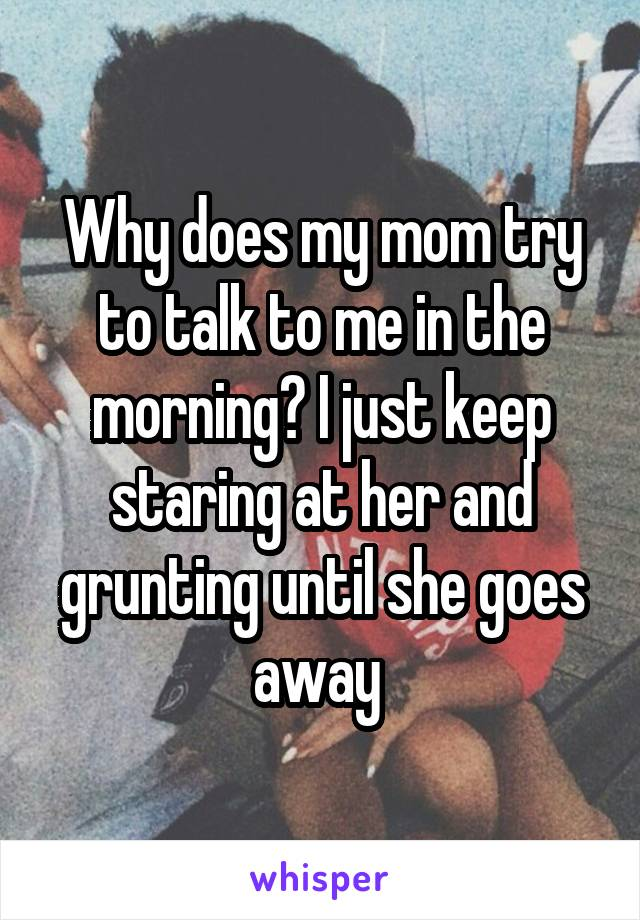 Why does my mom try to talk to me in the morning? I just keep staring at her and grunting until she goes away