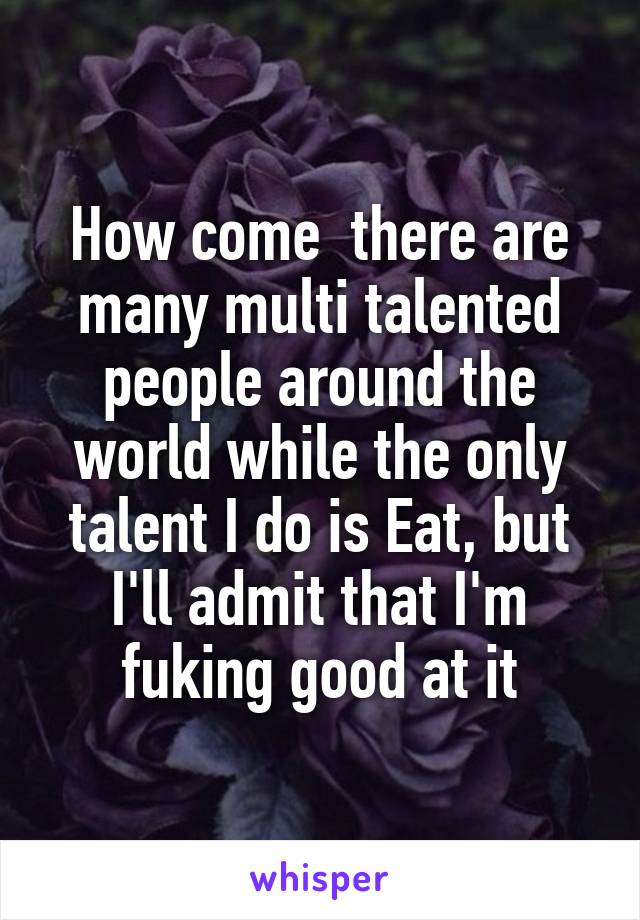How come  there are many multi talented people around the world while the only talent I do is Eat, but I'll admit that I'm fuking good at it
