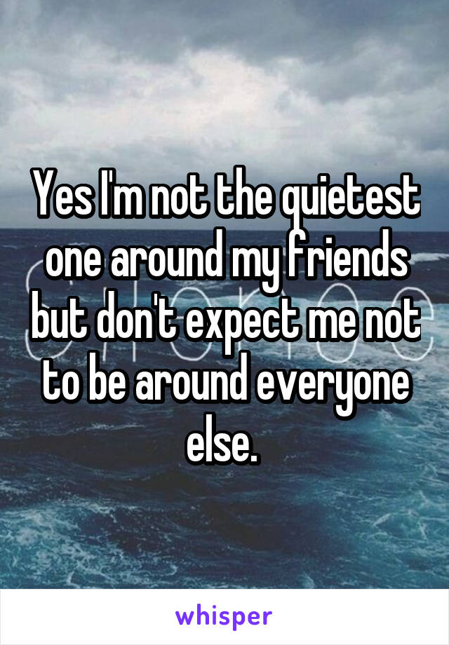 Yes I'm not the quietest one around my friends but don't expect me not to be around everyone else.