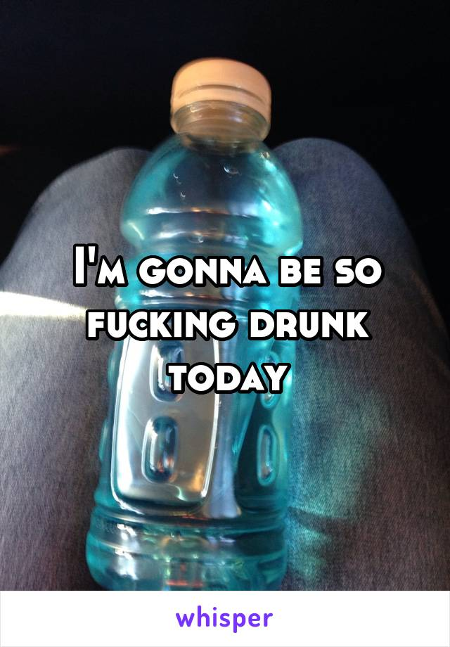 I'm gonna be so fucking drunk today