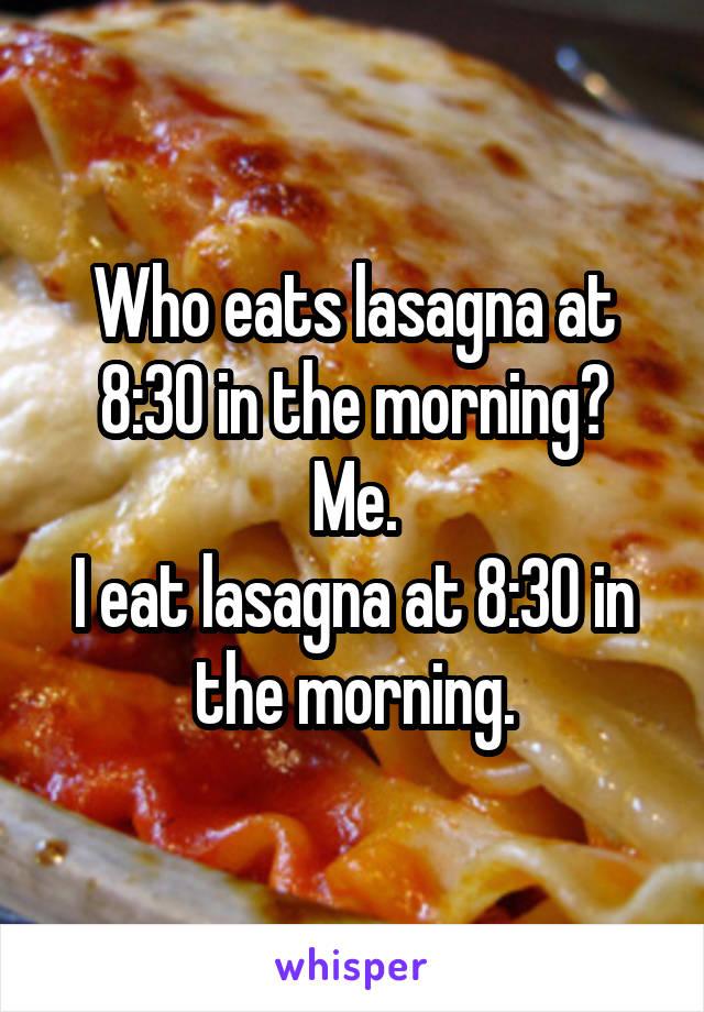 Who eats lasagna at 8:30 in the morning? Me. I eat lasagna at 8:30 in the morning.