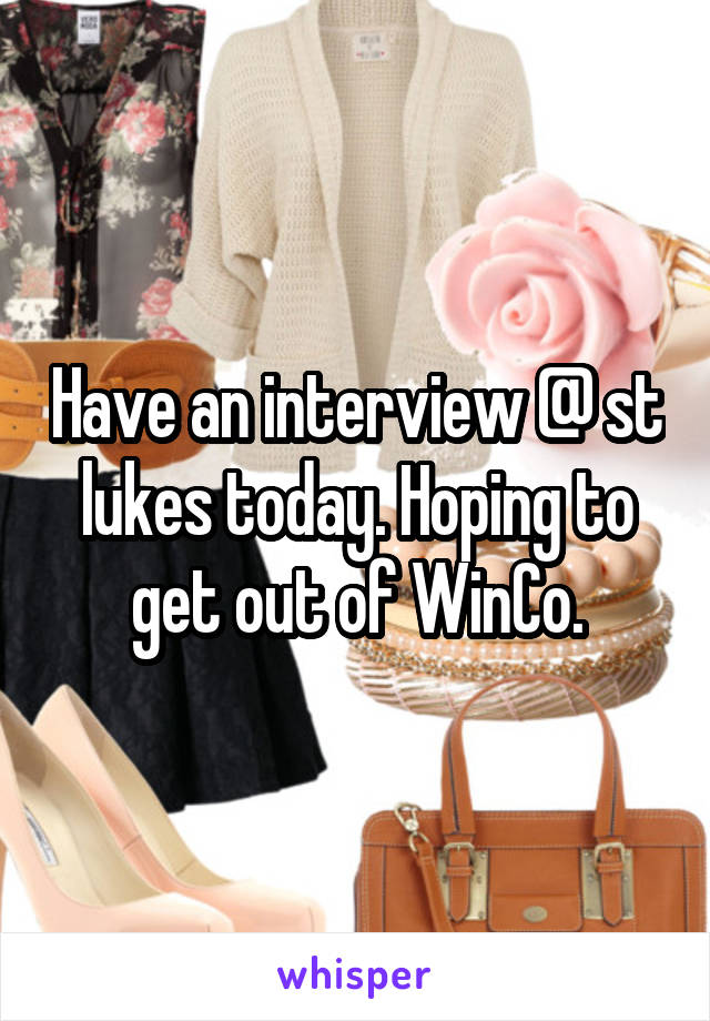 Have an interview @ st lukes today. Hoping to get out of WinCo.