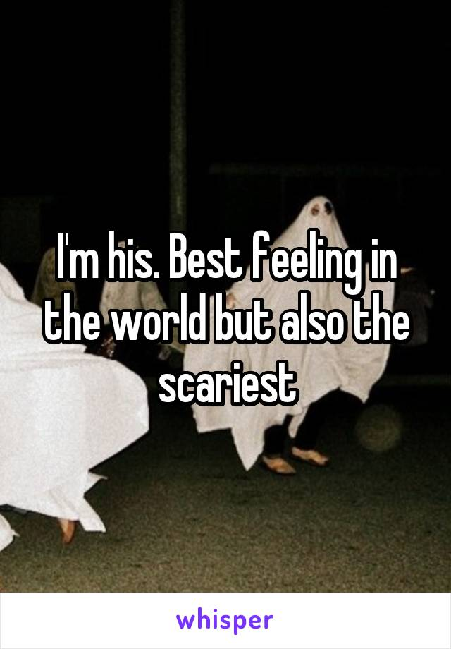 I'm his. Best feeling in the world but also the scariest