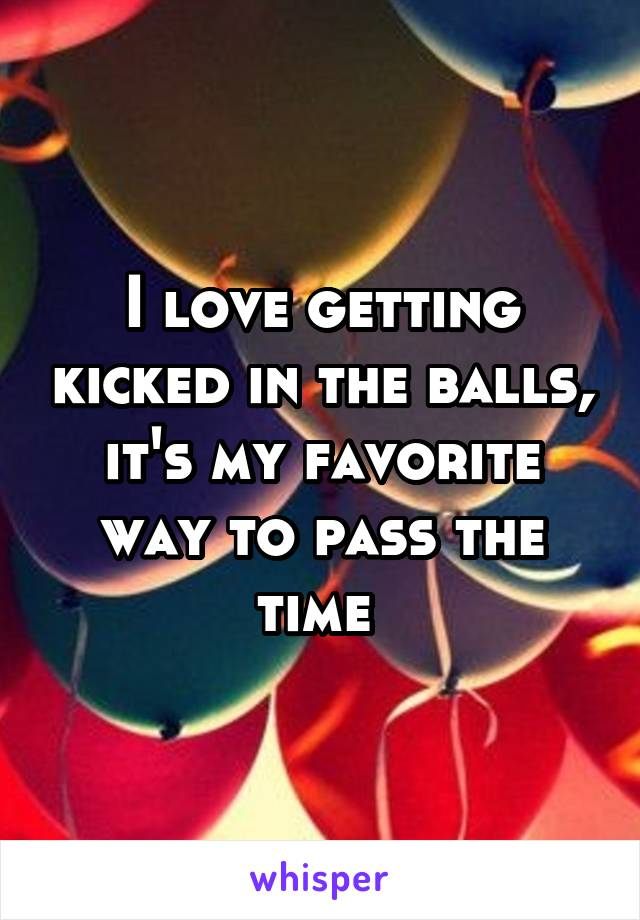 I love getting kicked in the balls, it's my favorite way to pass the time