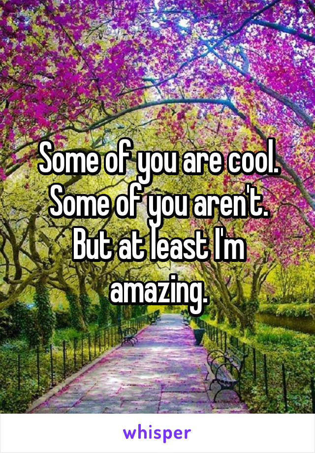 Some of you are cool. Some of you aren't. But at least I'm amazing.