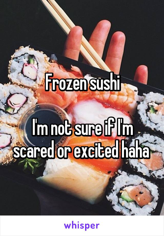 Frozen sushi  I'm not sure if I'm scared or excited haha