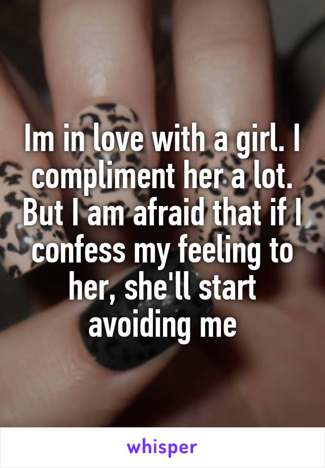 Im in love with a girl. I compliment her a lot. But I am afraid that if I confess my feeling to her, she'll start avoiding me