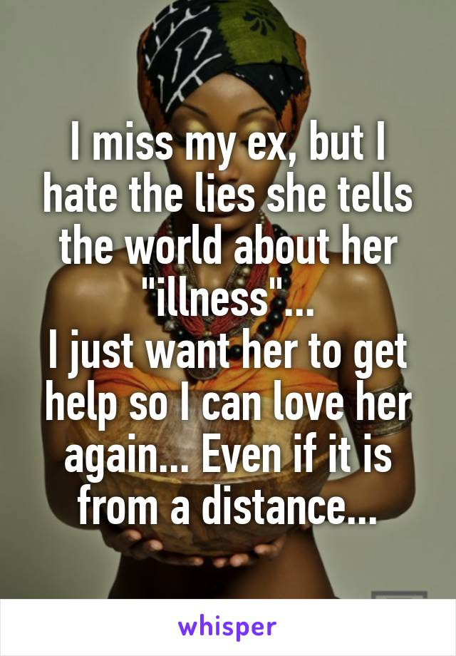 "I miss my ex, but I hate the lies she tells the world about her ""illness""... I just want her to get help so I can love her again... Even if it is from a distance..."