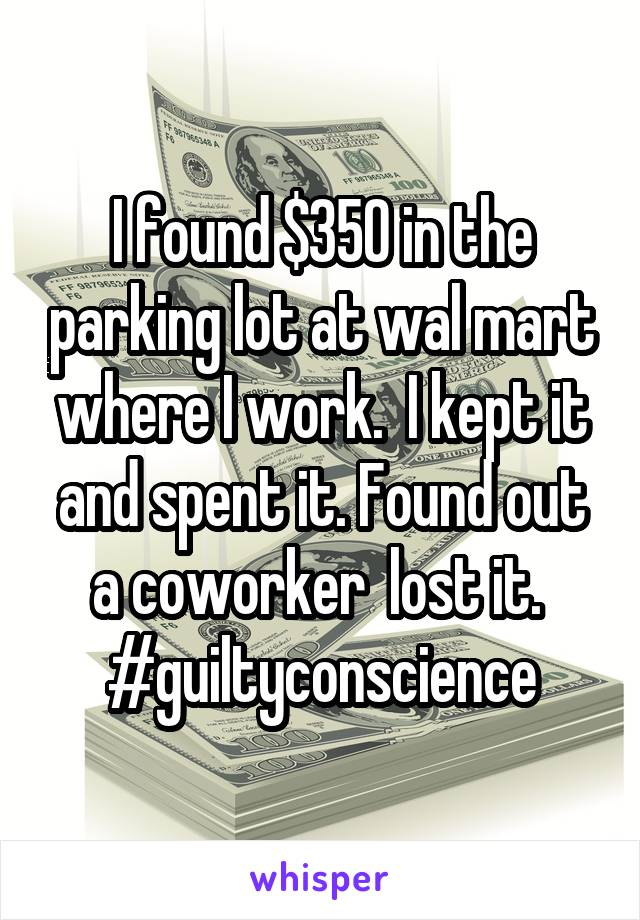 I found $350 in the parking lot at wal mart where I work.  I kept it and spent it. Found out a coworker  lost it.  #guiltyconscience
