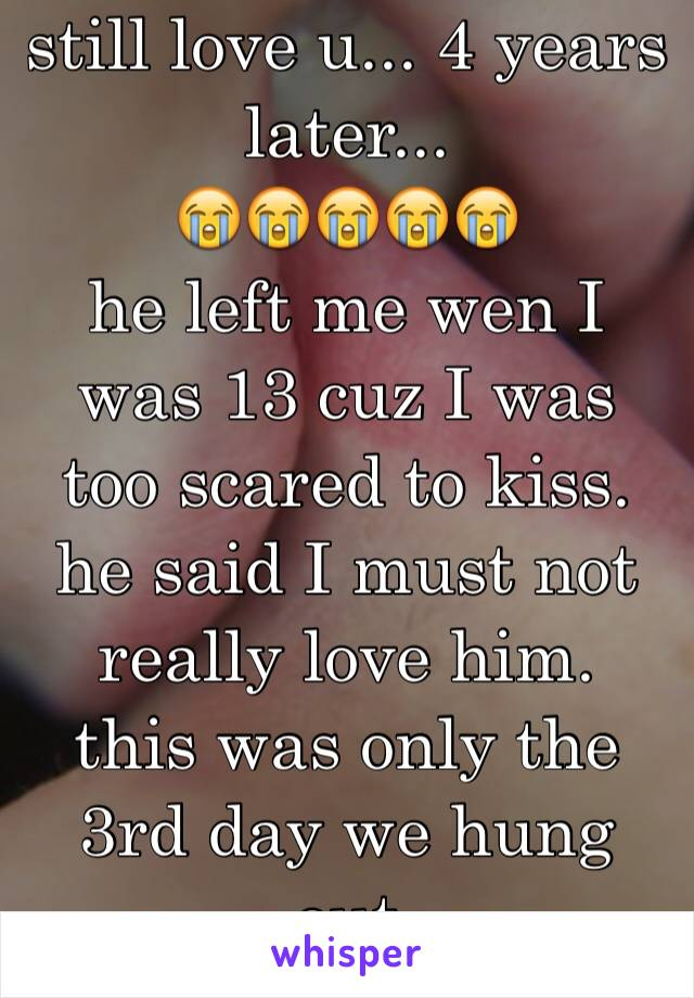 still love u... 4 years later...  😭😭😭😭😭 he left me wen I was 13 cuz I was too scared to kiss. he said I must not really love him. this was only the 3rd day we hung out
