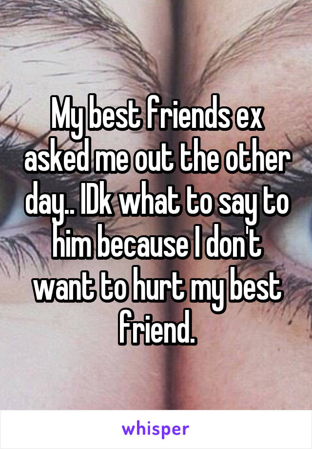 My best friends ex asked me out the other day.. IDk what to say to him because I don't want to hurt my best friend.