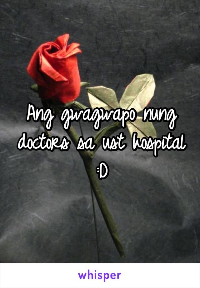 Ang gwagwapo nung doctors sa ust hospital :D