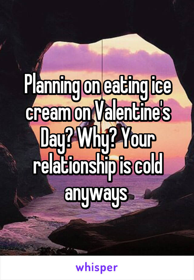 Planning on eating ice cream on Valentine's Day? Why? Your relationship is cold anyways