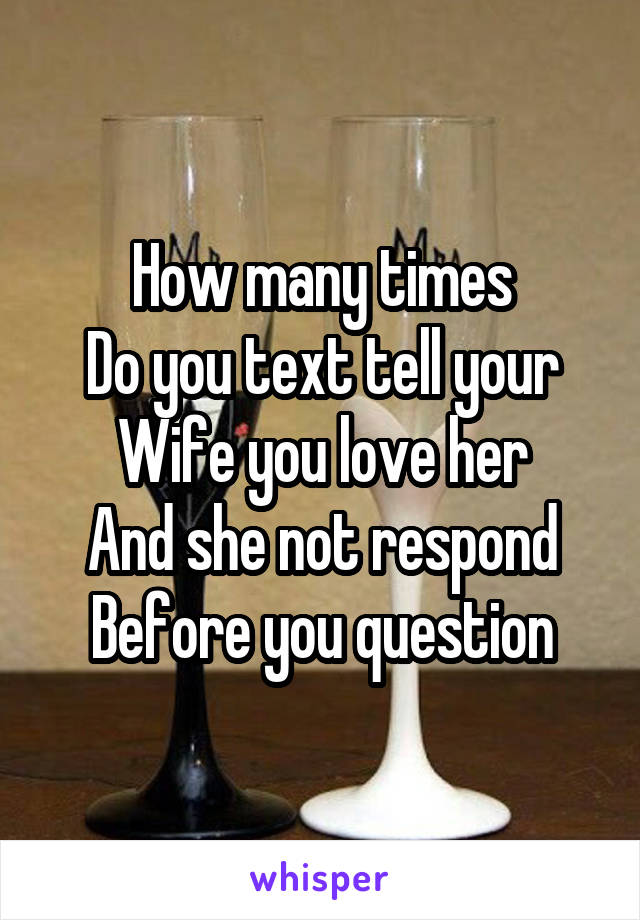 How many times Do you text tell your Wife you love her And she not respond Before you question