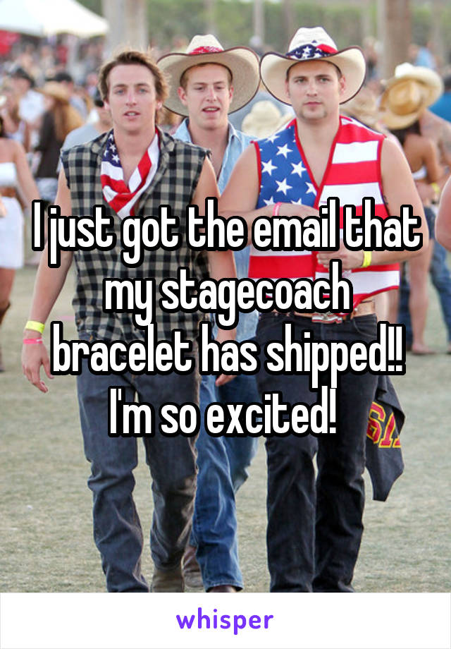 I just got the email that my stagecoach bracelet has shipped!! I'm so excited!