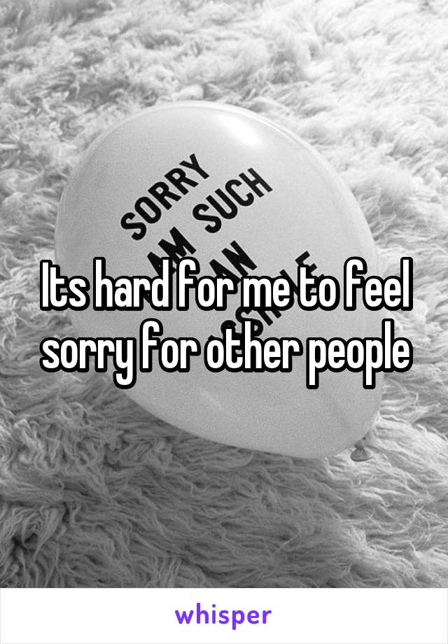 Its hard for me to feel sorry for other people