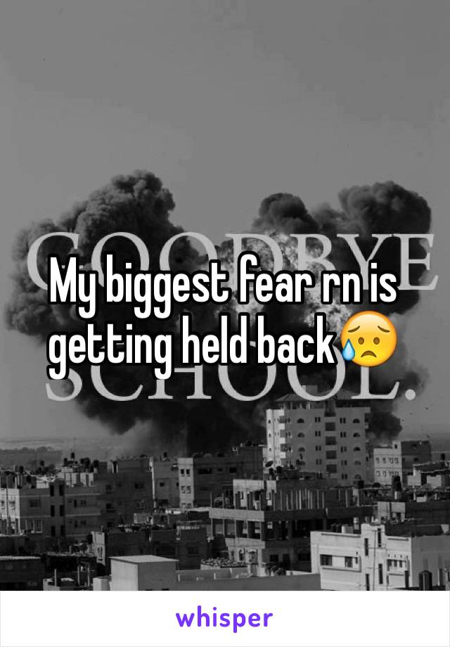My biggest fear rn is getting held back😥