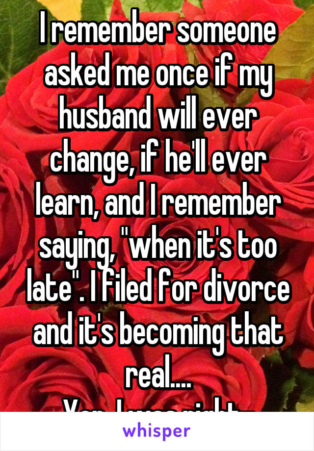 "I remember someone asked me once if my husband will ever change, if he'll ever learn, and I remember saying, ""when it's too late"". I filed for divorce and it's becoming that real.... Yep, I was right-"