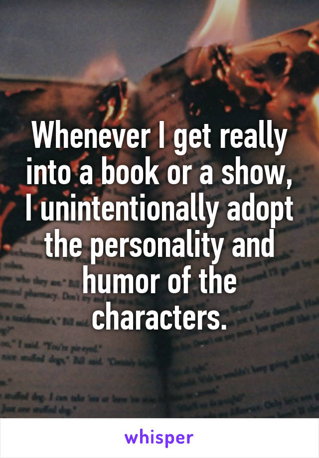 Whenever I get really into a book or a show, I unintentionally adopt the personality and humor of the characters.