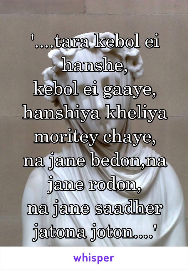 '....tara kebol ei hanshe, kebol ei gaaye, hanshiya kheliya moritey chaye, na jane bedon,na jane rodon, na jane saadher jatona joton....'