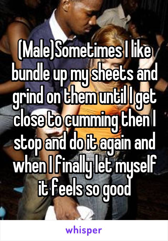 (Male)Sometimes I like bundle up my sheets and grind on them until I get close to cumming then I stop and do it again and when I finally let myself it feels so good