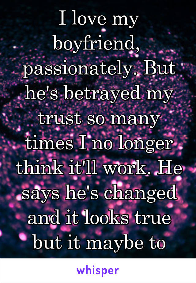 I love my boyfriend,  passionately. But he's betrayed my trust so many times I no longer think it'll work. He says he's changed and it looks true but it maybe to late.