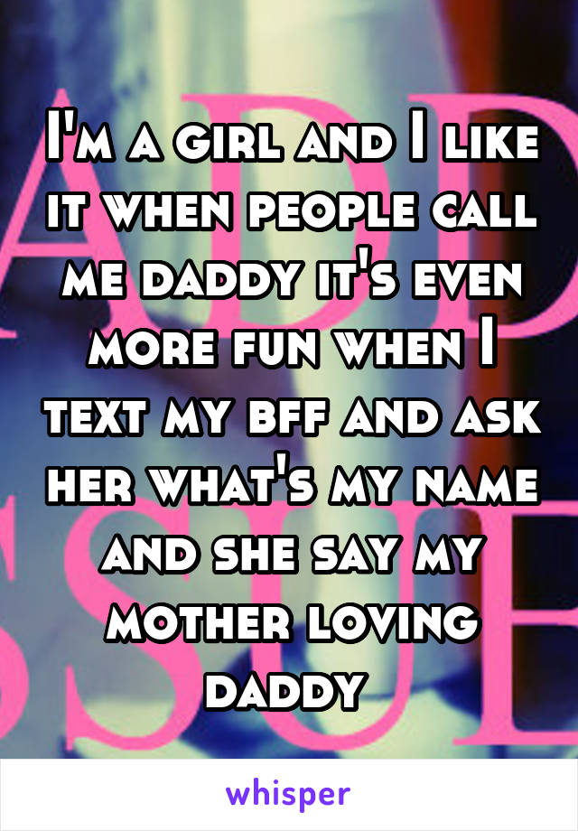 I'm a girl and I like it when people call me daddy it's even more fun when I text my bff and ask her what's my name and she say my mother loving daddy