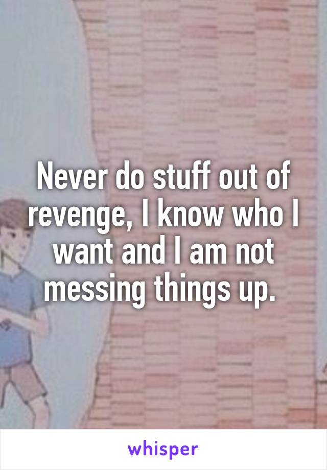 Never do stuff out of revenge, I know who I want and I am not messing things up.