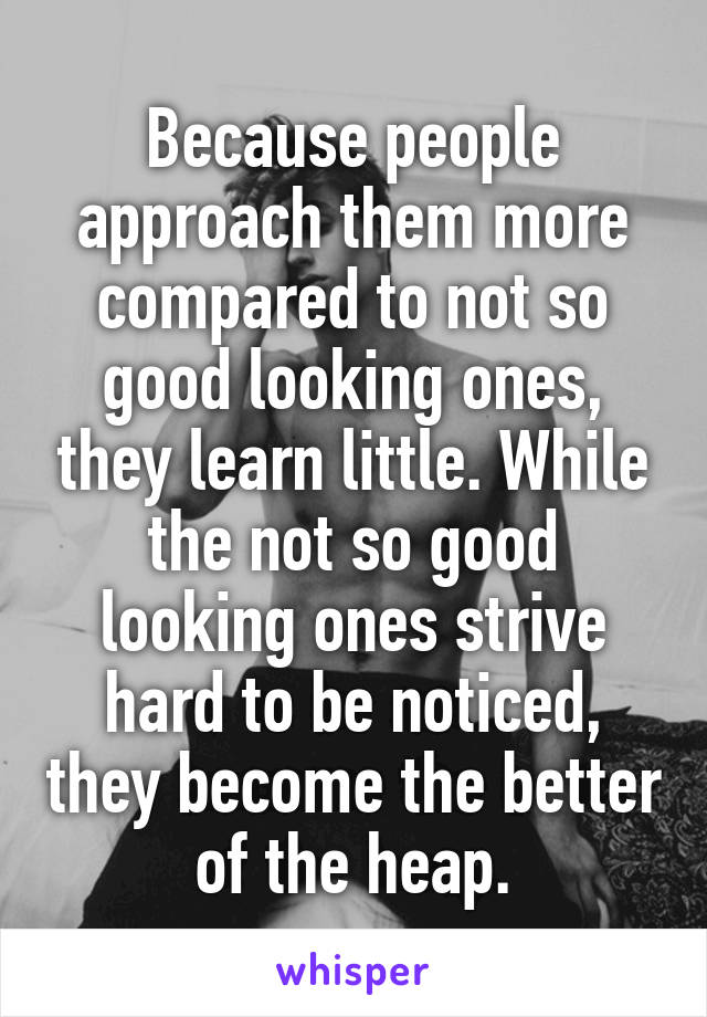 Because people approach them more compared to not so good looking ones, they learn little. While the not so good looking ones strive hard to be noticed, they become the better of the heap.