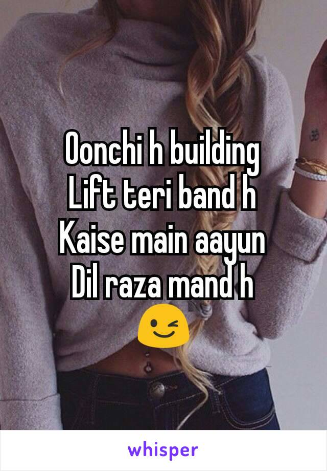 Oonchi h building Lift teri band h Kaise main aayun Dil raza mand h 😉