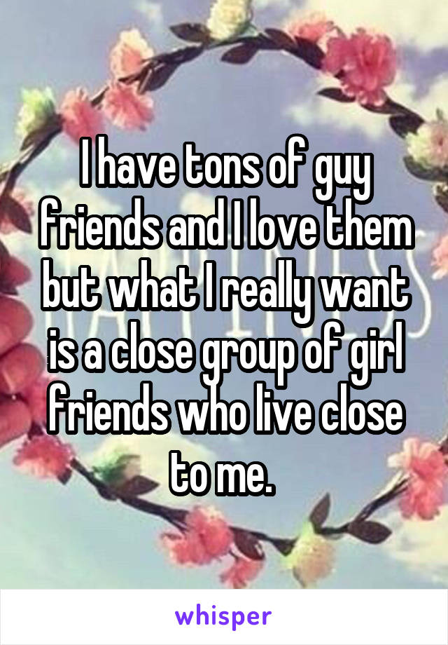 I have tons of guy friends and I love them but what I really want is a close group of girl friends who live close to me.