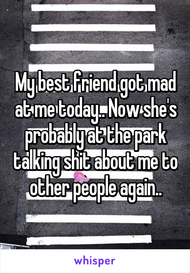 My best friend got mad at me today.. Now she's probably at the park talking shit about me to other people again..