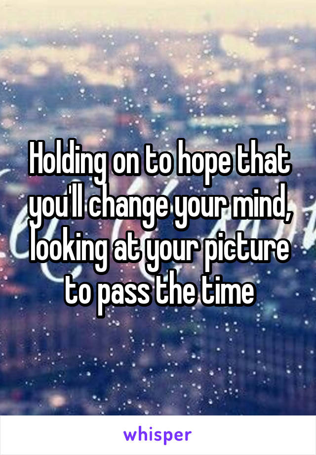 Holding on to hope that you'll change your mind, looking at your picture to pass the time