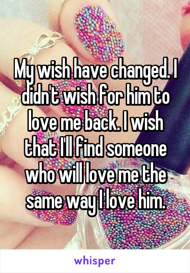 My wish have changed. I didn't wish for him to love me back. I wish that I'll find someone who will love me the same way I love him.