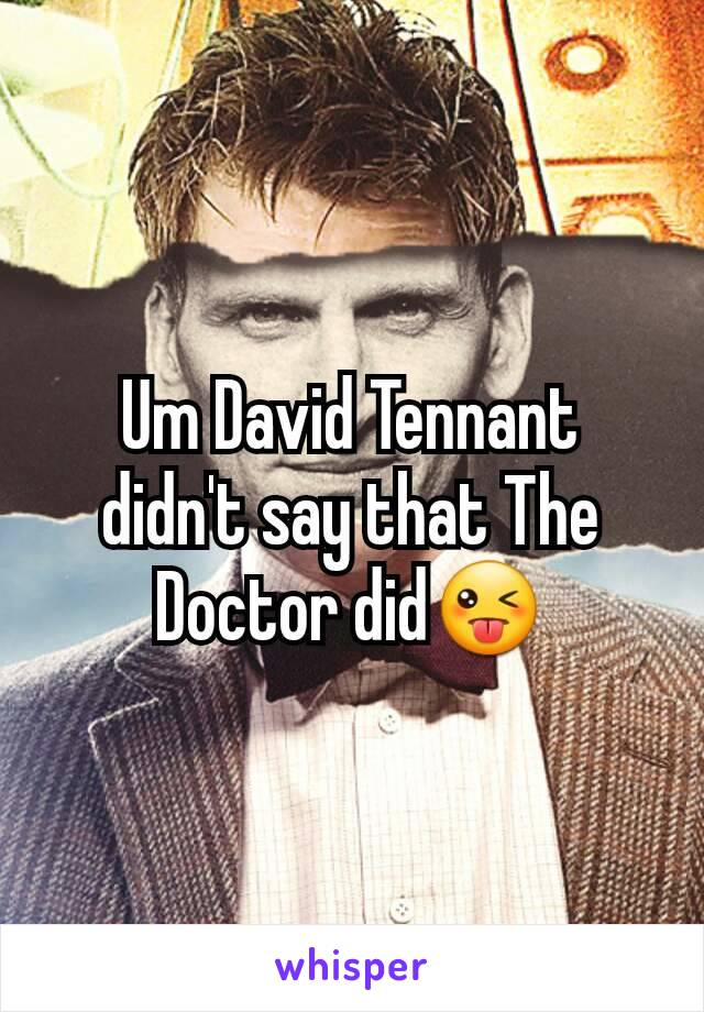 Um David Tennant didn't say that The Doctor did😜
