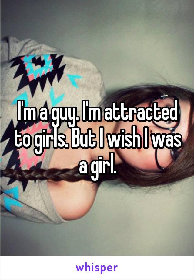 I'm a guy. I'm attracted to girls. But I wish I was a girl.